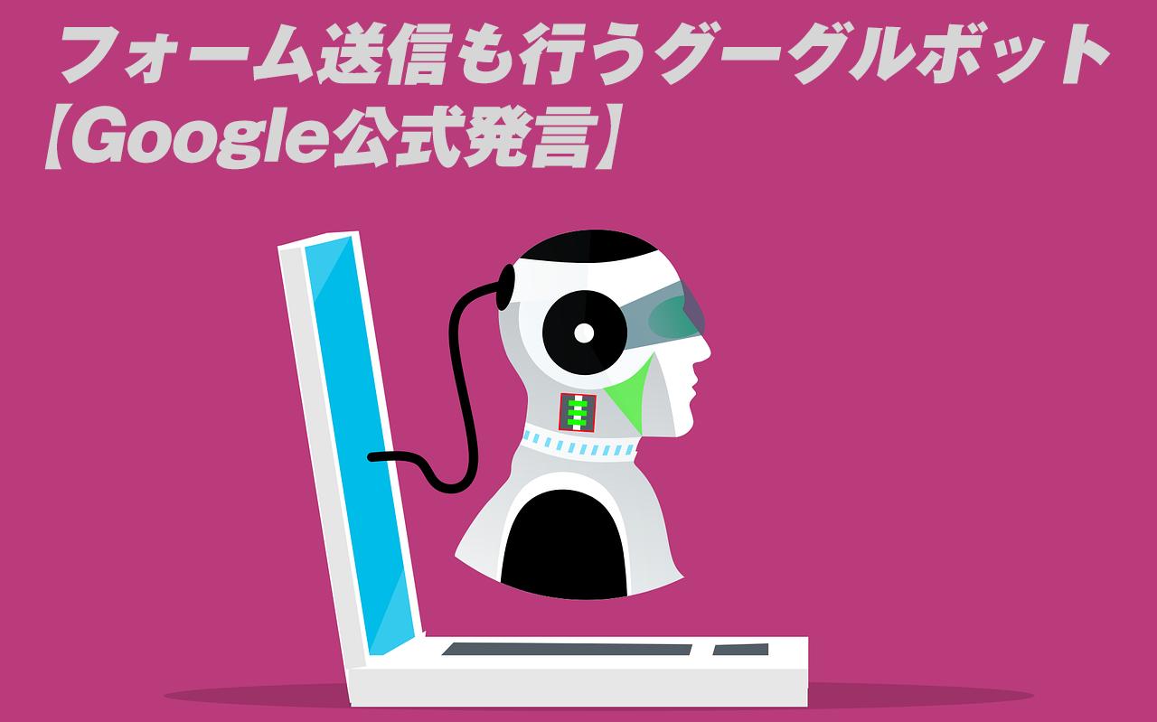 グーグルボットはフォーム送信も行う【Google公式発言】